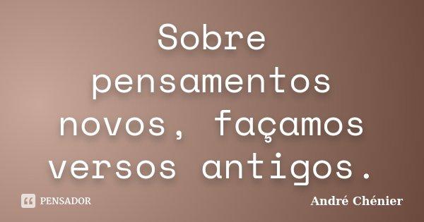 Sobre pensamentos novos, façamos versos antigos.... Frase de André Chénier.