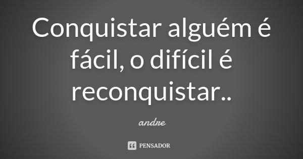 Conquistar alguém é fácil, o difícil é reconquistar..... Frase de André.