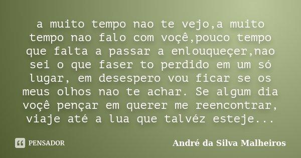 a muito tempo nao te vejo,a muito tempo nao falo com voçê,pouco tempo que falta a passar a enlouqueçer,nao sei o que faser to perdido em um só lugar, em desespe... Frase de André da Silva Malheiros.