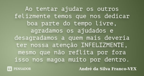 Ao tentar ajudar os outros felizmente temos que nos dedicar boa parte do tempo livre, agradamos os ajudados e desagradamos a quem mais deveria ter nossa atenção... Frase de Andre da Silva Franco-VEX.