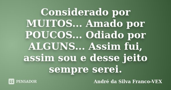 Considerado por MUITOS... Amado por POUCOS... Odiado por ALGUNS... Assim fui, assim sou e desse jeito sempre serei.... Frase de André da Silva Franco-VEX.