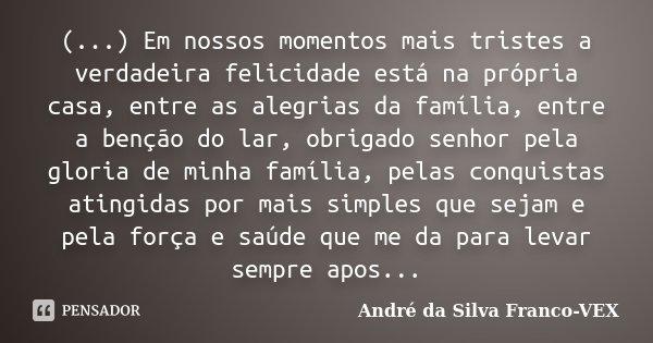(...) Em nossos momentos mais tristes a verdadeira felicidade está na própria casa, entre as alegrias da família, entre a benção do lar, obrigado senhor pela gl... Frase de André da Silva Franco-VEX.
