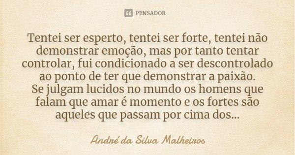 Tentei ser esperto, tentei ser forte, tentei não demonstrar emoção, mas por tanto tentar controlar, fui condicionado a ser descontrolado ao ponto de ter que dem... Frase de André da Silva Malheiros.