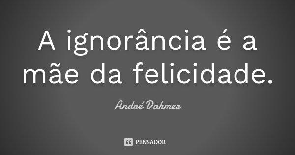 A ignorância é a mãe da felicidade.... Frase de André Dahmer.