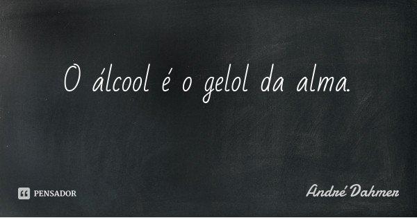 O álcool é o gelol da alma.... Frase de André Dahmer.