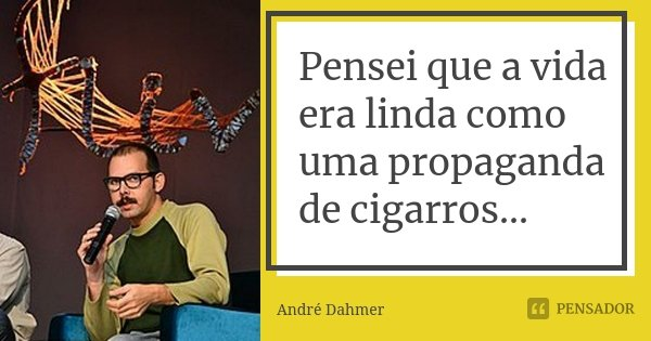 Pensei que a vida era linda como uma propaganda de cigarros...... Frase de André Dahmer - Malvados.