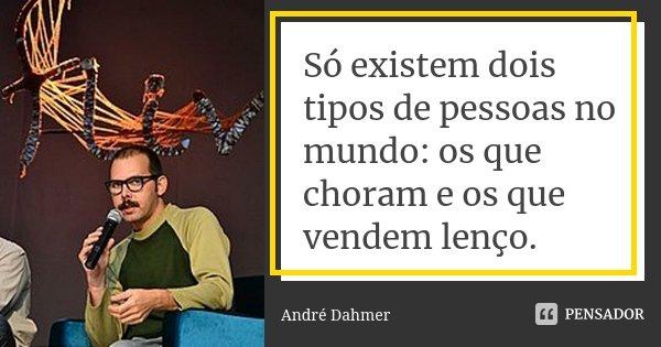 Só existem dois tipos de pessoas no mundo: os que choram e os que vendem lenço... Frase de André Dahmer - Malvados.