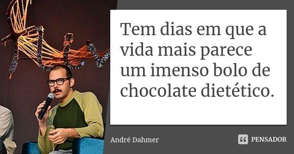 Tem dias em que a vida mais parece um imenso bolo de chocolate dietético... Frase de André Dahmer - Malvados.