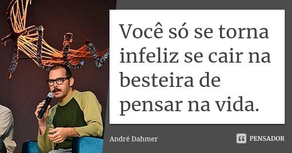 Você só se torna infeliz se cair na besteira de pensar na vida.... Frase de André Dahmer.