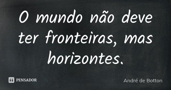 O mundo não deve ter fronteiras, mas horizontes.... Frase de André de Botton.