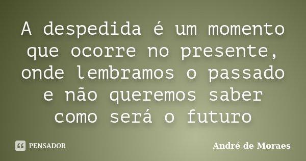 A despedida é um momento que ocorre no presente, onde lembramos o passado e não queremos saber como será o futuro... Frase de André de Moraes.