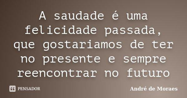 A saudade é uma felicidade passada, que gostariamos de ter no presente e sempre reencontrar no futuro... Frase de André de Moraes.