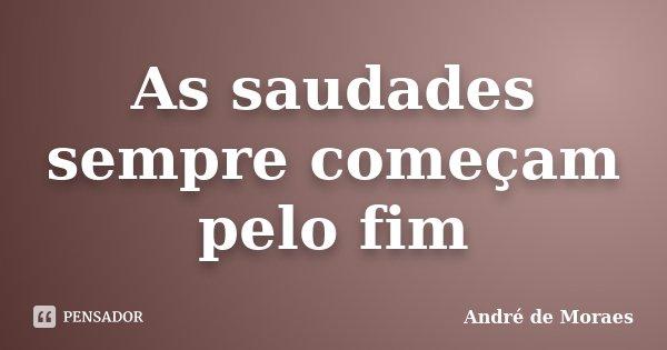 As saudades sempre começam pelo fim... Frase de André de Moraes.