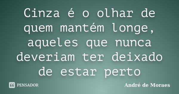 Cinza é o olhar de quem mantém longe, aqueles que nunca deveriam ter deixado de estar perto... Frase de André de Moraes.