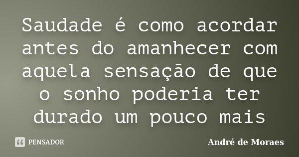 Saudade é como acordar antes do amanhecer com aquela sensação de que o sonho poderia ter durado um pouco mais... Frase de André de Moraes.