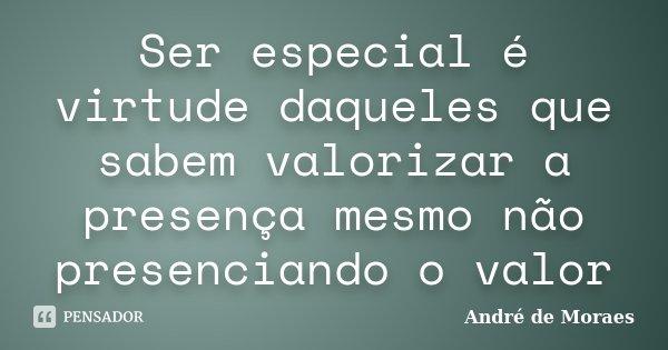 Ser especial é virtude daqueles que sabem valorizar a presença mesmo não presenciando o valor... Frase de André de Moraes.