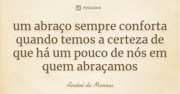 um abraço sempre conforta quando temos a certeza de que há um pouco de nós em quem abraçamos... Frase de André de Moraes.