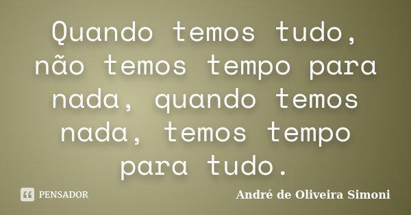 Quando temos tudo, não temos tempo para nada, quando temos nada, temos tempo para tudo.... Frase de André de Oliveira Simoni.