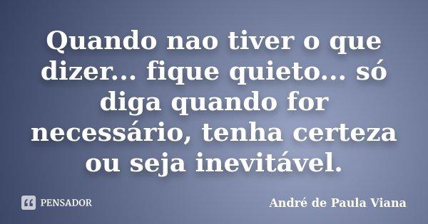 Quando nao tiver o que dizer... fique quieto... só diga quando for necessário, tenha certeza ou seja inevitável.... Frase de Andre de Paula Viana.