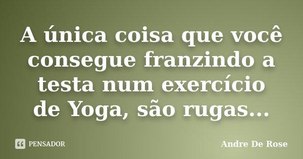 A única coisa que você consegue franzindo a testa num exercício de Yoga, são rugas...... Frase de Andre De Rose.