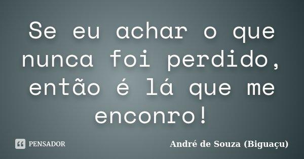 Se eu achar o que nunca foi perdido, então é lá que me enconro!... Frase de André de Souza (Biguaçu).