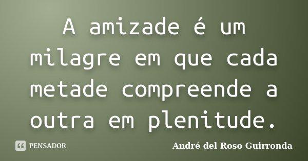 A amizade é um milagre em que cada metade compreende a outra em plenitude.... Frase de André del Roso Guirronda.