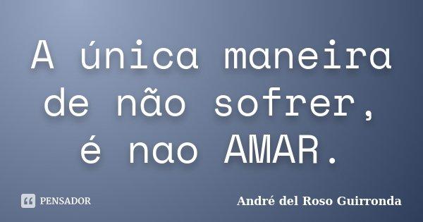 A única maneira de não sofrer, é nao AMAR.... Frase de André del Roso Guirronda.