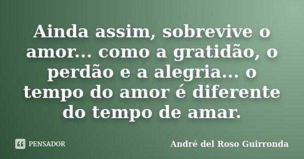 Ainda assim, sobrevive o amor... como a gratidão, o perdão e a alegria... o tempo do amor é diferente do tempo de amar.... Frase de André del Roso Guirronda.