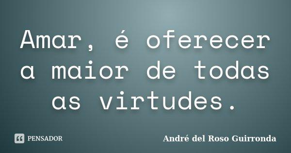 Amar, é oferecer a maior de todas as virtudes.... Frase de André del Roso Guirronda.