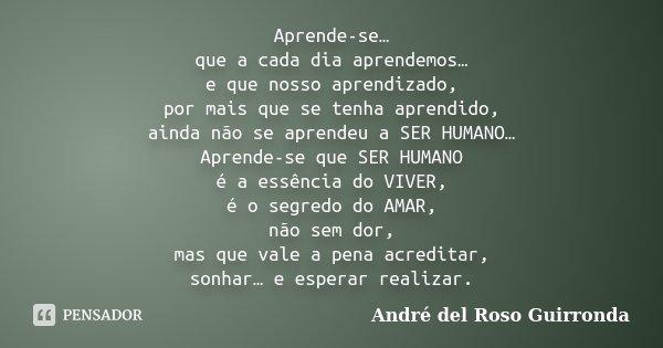 Aprende-se… que a cada dia aprendemos… e que nosso aprendizado, por mais que se tenha aprendido, ainda não se aprendeu a SER HUMANO… Aprende-se que SER HUMANO é... Frase de André del Roso Guirronda.