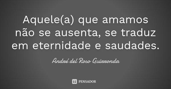 Aquele(a) que amamos não se ausenta, se traduz em eternidade e saudades.... Frase de André del Roso Guirronda.