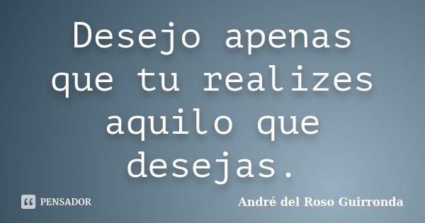 Desejo apenas que tu realizes aquilo que desejas.... Frase de André del Roso Guirronda.