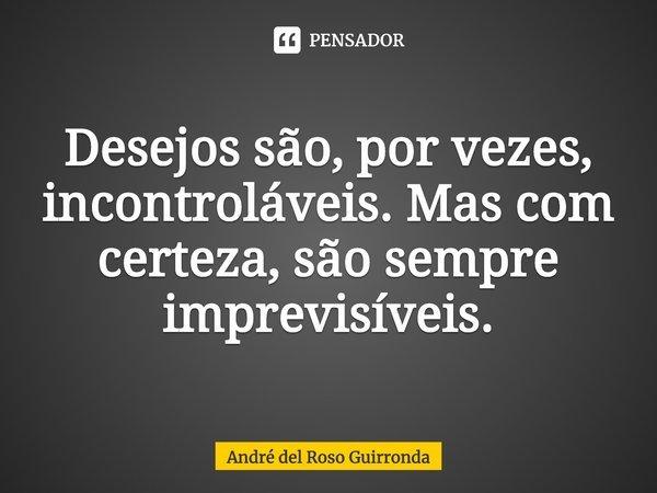 Desejos são, por vezes, incontroláveis. Mas com certeza, são sempre imprevisíveis.... Frase de André del Roso Guirronda.