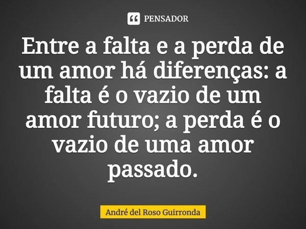 Entre a falta e a perda de um amor há diferenças: a falta é o vazio de um amor futuro; a perda é o vazio de uma amor passado.... Frase de André del Roso Guirronda.