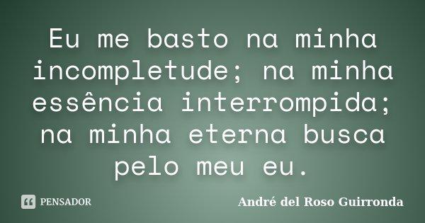 Eu me basto na minha incompletude; na minha essência interrompida; na minha eterna busca pelo meu eu.... Frase de André del Roso Guirronda.