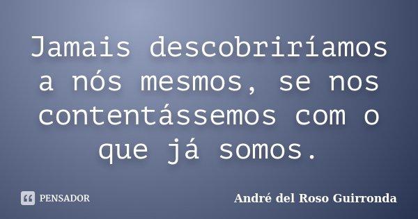 Jamais descobriríamos a nós mesmos, se nos contentássemos com o que já somos.... Frase de André del Roso Guirronda.