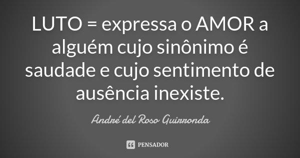 LUTO = expressa o AMOR a alguém cujo sinônimo é saudade e cujo sentimento de ausência inexiste.... Frase de André del Roso Guirronda.
