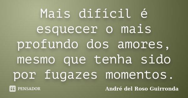 Mais difícil é esquecer o mais profundo dos amores, mesmo que tenha sido por fugazes momentos.... Frase de André del Roso Guirronda.