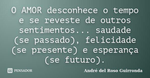 O AMOR desconhece o tempo e se reveste de outros sentimentos... saudade (se passado), felicidade (se presente) e esperança (se futuro).... Frase de André del Roso Guirronda.