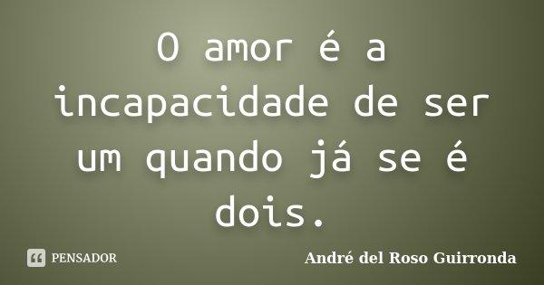 O Amor é a incapacidade de ser um, quando já se é dois.... Frase de André del Roso Guirronda.