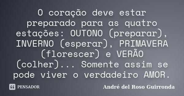 O coração deve estar preparado para as quatro estações: OUTONO (preparar), INVERNO (esperar), PRIMAVERA (florescer) e VERÃO (colher)... Somente assim se pode vi... Frase de André del Roso Guirronda.
