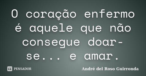 O coração enfermo é aquele que não consegue doar-se... e amar.... Frase de André del Roso Guirronda.