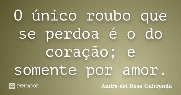 O único roubo que se perdoa é o do coração; e somente por amor.... Frase de (André del Roso Guirronda.