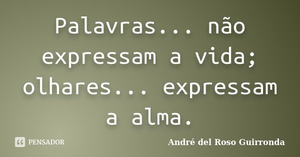 Palavras... não expressam a vida; olhares... expressam a alma.... Frase de André del Roso Guirronda.