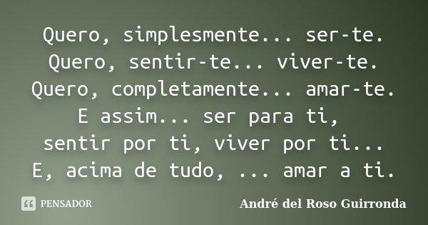 Quero, simplesmente... ser-te. Quero, sentir-te... viver-te. Quero, completamente... amar-te. E assim... ser para ti, sentir por ti, viver por ti... E, acima de... Frase de André del Roso Guirronda.