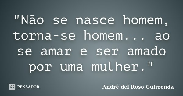 """""""Não se nasce homem, torna-se homem... ao se amar e ser amado por uma mulher.""""... Frase de André del Roso Guirronda."""