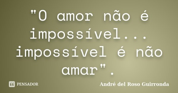"""""""O amor não é impossível... impossível é não amar"""".... Frase de André del Roso Guirronda."""