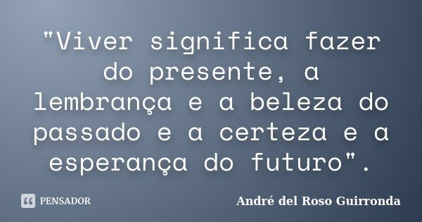 """""""Viver significa fazer do presente, a lembrança e a beleza do passado e a certeza e a esperança do futuro"""".... Frase de André del Roso Guirronda."""