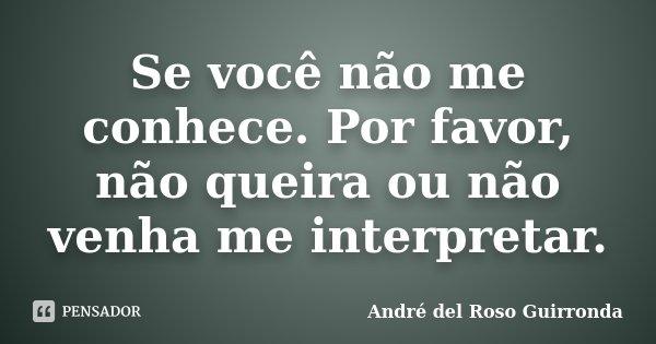 Se você não me conhece. Por favor, não queira ou não venha me interpretar.... Frase de André del Roso Guirronda.