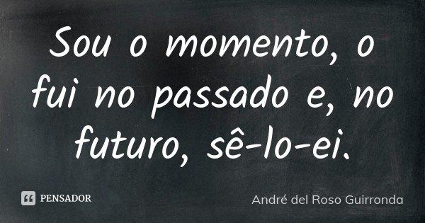 Sou o momento, o fui no passado e, no futuro, sê-lo-ei.... Frase de André del Roso Guirronda.